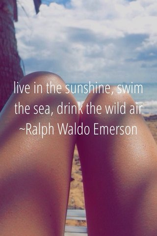 live in the sunshine, swim the sea, drink the wild air ~Ralph Waldo Emerson