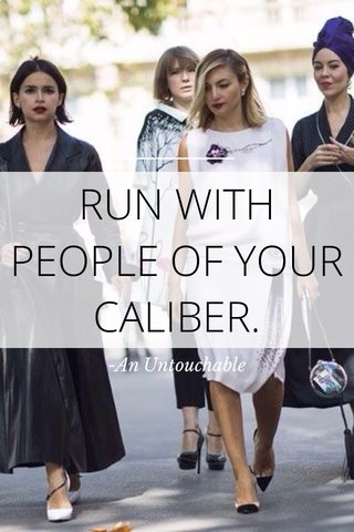 RUN WITH PEOPLE OF YOUR CALIBER. -An Untouchable