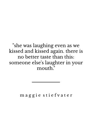 """""""she was laughing even as we kissed and kissed again. there is no better taste than this: someone else's laughter in your mouth."""" maggie stiefvater"""