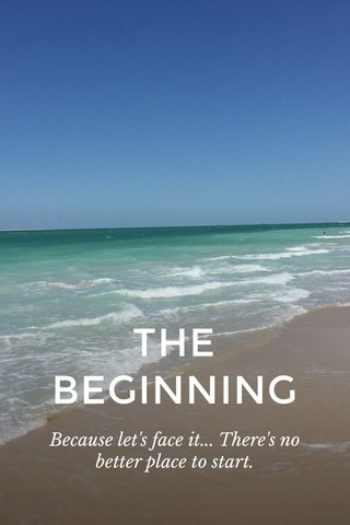 THE BEGINNING Because let's face it... There's no better place to start.