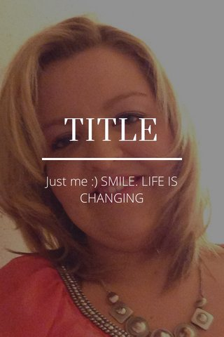 TITLE Just me :) SMILE. LIFE IS CHANGING