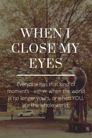 WHEN I CLOSE MY EYES Everyone has that kind of moments - either when the world is no longer yours, or when YOU, are the whole world.
