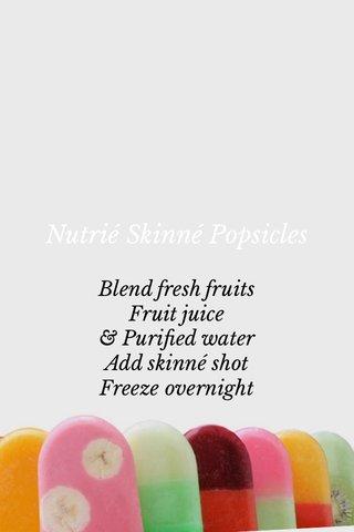 Nutrié Skinné Popsicles Blend fresh fruits Fruit juice & Purified water Add skinné shot Freeze overnight
