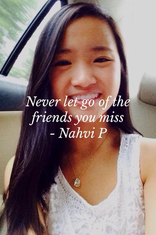 Never let go of the friends you miss - Nahvi P