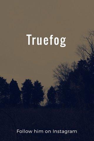 Truefog Follow him on Instagram