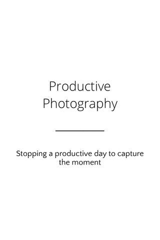 Productive Photography Stopping a productive day to capture the moment