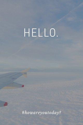 HELLO. #howareyoutoday?