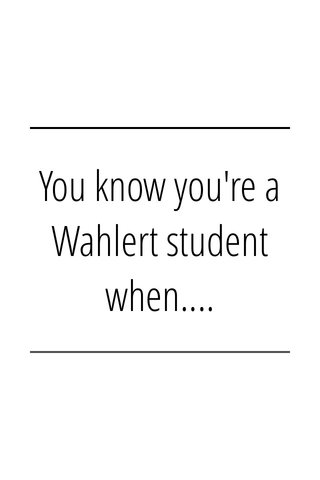 You know you're a Wahlert student when....
