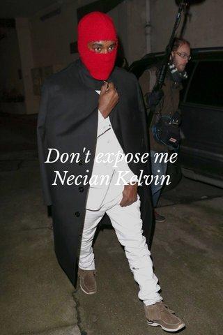 Don't expose me Necian Kelvin