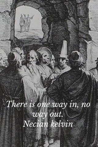 There is one way in, no way out. Necian kelvin