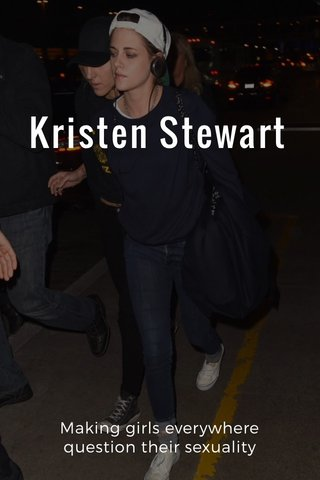 Kristen Stewart Making girls everywhere question their sexuality