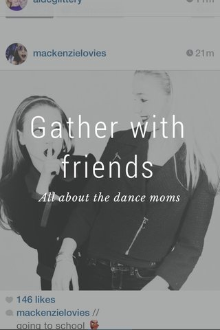 Gather with friends All about the dance moms