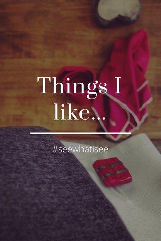 Things I like... #seewhatisee