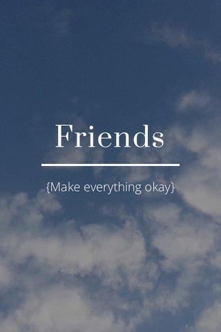 Friends {Make everything okay}