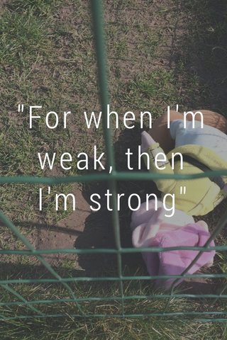 """For when I'm weak, then I'm strong"""