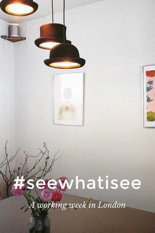 #seewhatisee A working week in London