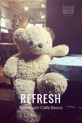 REFRESH Premium Cafe:Seoul