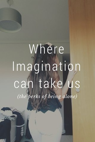Where Imagination can take us (the perks of being alone)