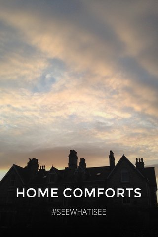 HOME COMFORTS #SEEWHATISEE