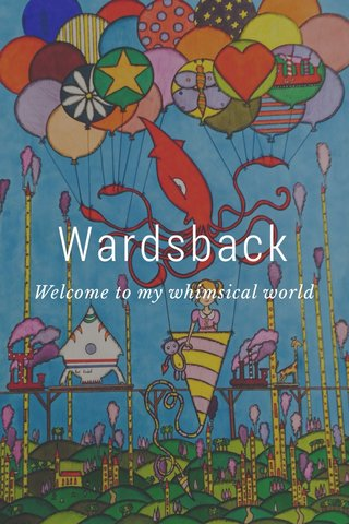 Wardsback Welcome to my whimsical world