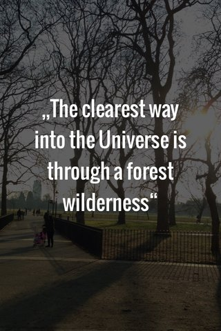 """,,The clearest way into the Universe is through a forest wilderness"""""""