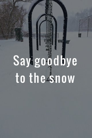 Say goodbye to the snow
