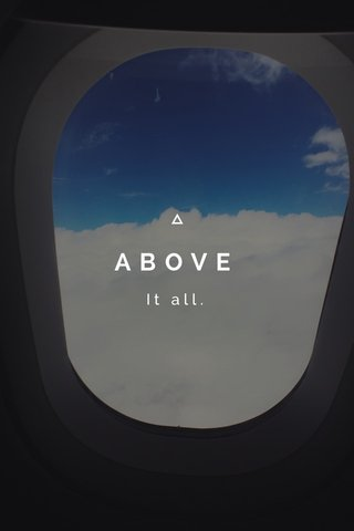 ABOVE It all.