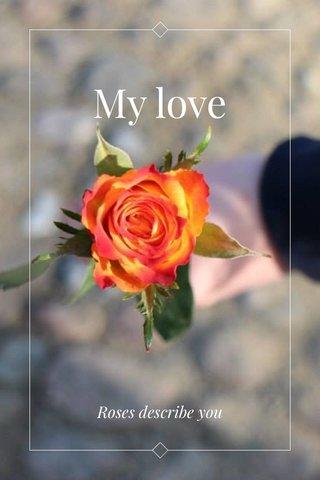 My love Roses describe you