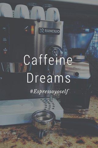 Caffeine Dreams #Espressoyoself