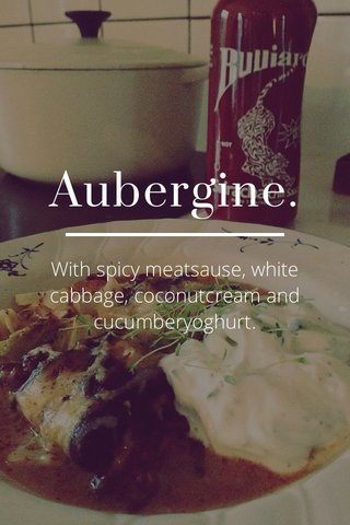 Aubergine. With spicy meatsause, white cabbage, coconutcream and cucumberyoghurt.