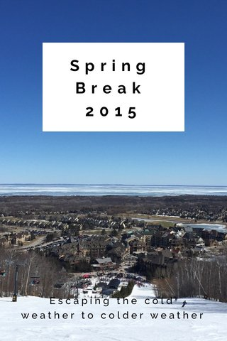 Spring Break 2015 Escaping the cold weather to colder weather
