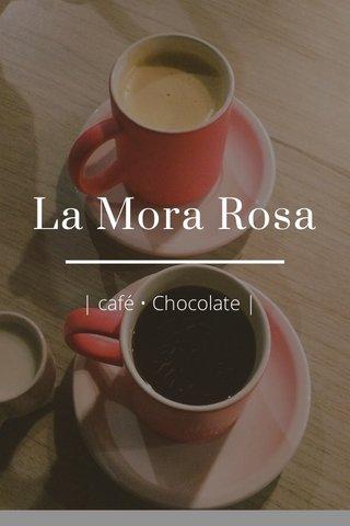 La Mora Rosa   café • Chocolate  