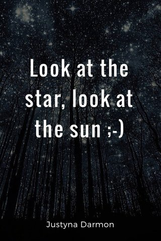 Look at the star, look at the sun ;-) Justyna Darmon