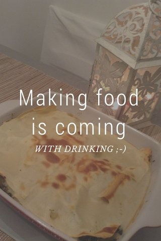 Making food is coming WITH DRINKING ;-)