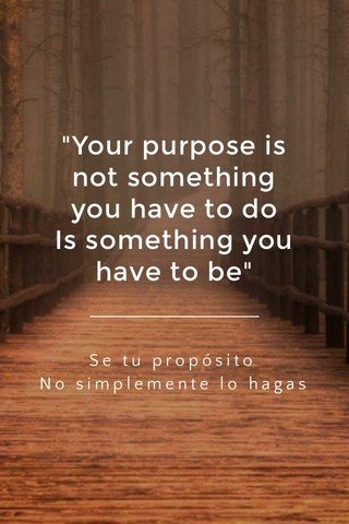 """""""Your purpose is not something you have to do Is something you have to be"""" Se tu propósito No simplemente lo hagas"""