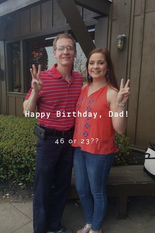 Happy Birthday, Dad! 46 or 23??