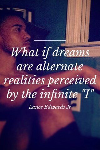 """What if dreams are alternate realities perceived by the infinite """"I"""" Lance Edwards Jr"""