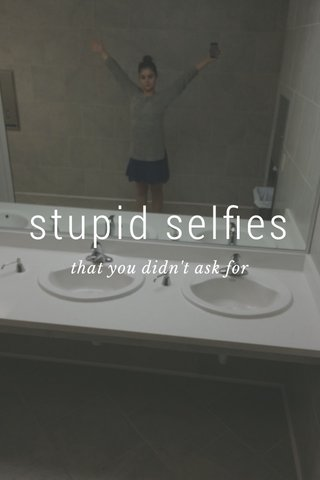 stupid selfies that you didn't ask for