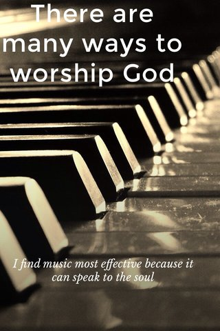 There are many ways to worship God I find music most effective because it can speak to the soul