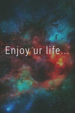 Enjoy ur life...