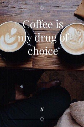 Coffee is my drug of choice K