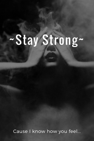 ~Stay Strong~ Cause I know how you feel...