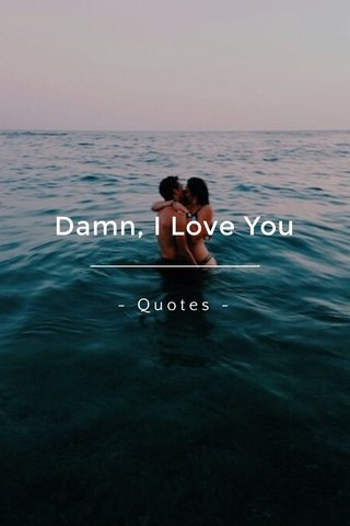 Damn, I Love You ~ Quotes ~