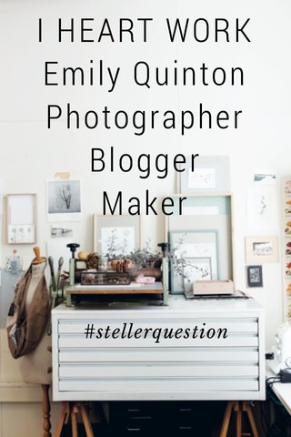 I HEART WORK Emily Quinton Photographer Blogger Maker #stellerquestion