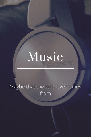 Music Maybe that's where love comes from