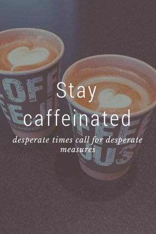 Stay caffeinated desperate times call for desperate measures