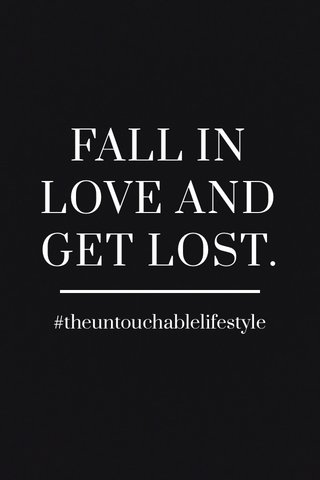 FALL IN LOVE AND GET LOST. #theuntouchablelifestyle