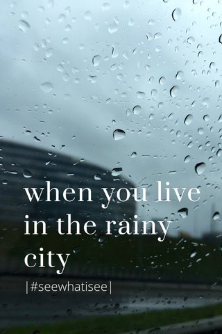 when you live in the rainy city |#seewhatisee|