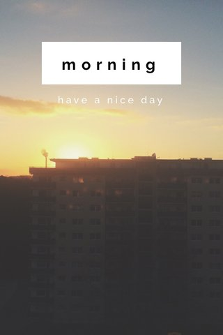 morning have a nice day