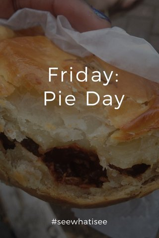 Friday: Pie Day #seewhatisee